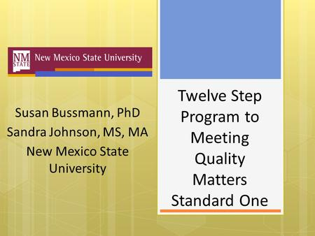 Twelve Step Program to Meeting Quality Matters Standard One Susan Bussmann, PhD Sandra Johnson, MS, MA New Mexico State University.