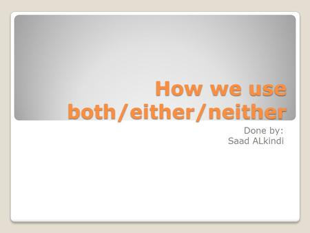How we use both/either/neither Done by: Saad ALkindi.