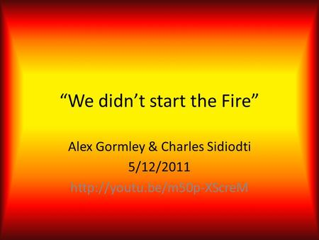 """We didn't start the Fire"" Alex Gormley & Charles Sidiodti 5/12/2011"