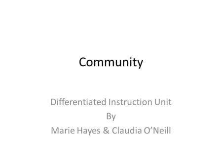 Community Differentiated Instruction Unit By Marie Hayes & Claudia O'Neill.