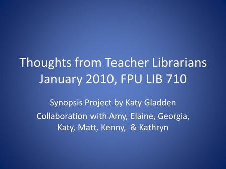 Thoughts from Teacher Librarians January 2010, FPU LIB 710 Synopsis Project by Katy Gladden Collaboration with Amy, Elaine, Georgia, Katy, Matt, Kenny,