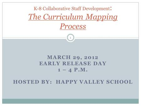 MARCH 29, 2012 EARLY RELEASE DAY 1 – 4 P.M. HOSTED BY: HAPPY VALLEY SCHOOL K-8 Collaborative Staff Development : The Curriculum Mapping Process 1.