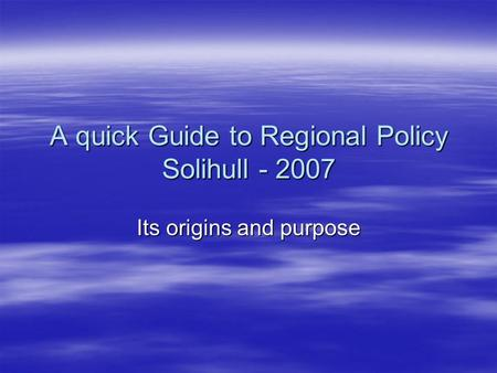 A quick Guide to Regional Policy Solihull - 2007 Its origins and purpose.