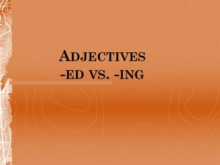 A DJECTIVES - ED VS. - ING. -ED if you want to describe a feeling I'm very interested in rock music ING if you want to describe people or things Rock.