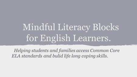 Mindful Literacy Blocks for English Learners. Helping students and families access Common Core ELA standards and bulid life long coping skills.