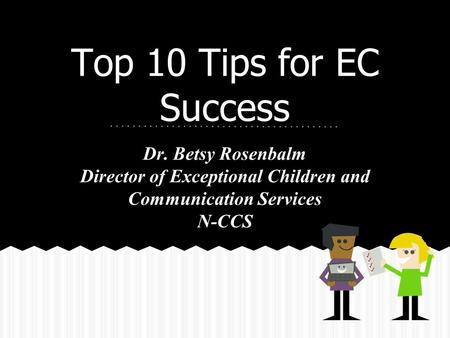 Top 10 Tips for EC Success Dr. Betsy Rosenbalm Director of Exceptional Children and Communication Services N-CCS.