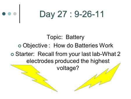 Day 27 : 9-26-11 Topic: Battery Objective : How do Batteries Work Starter: Recall from your last lab-What 2 electrodes produced the highest voltage?