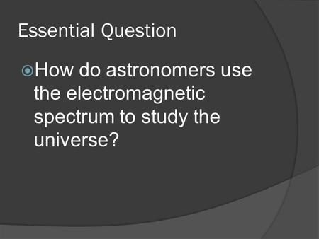 Essential Question  How do astronomers use the electromagnetic spectrum to study the universe?
