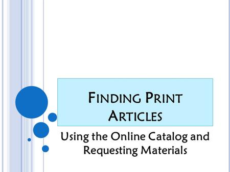 F INDING P RINT A RTICLES Using the Online Catalog and Requesting Materials.