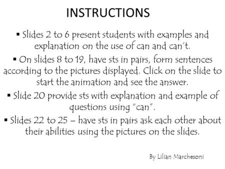 INSTRUCTIONS Slides 2 to 6 present students with examples and explanation on the use of can and can't. On slides 8 to 19, have sts in pairs, form sentences.