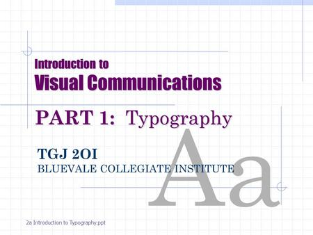 Aa Introduction to Visual Communications PART 1: Typography TGJ 2OI BLUEVALE COLLEGIATE INSTITUTE 2a Introduction to Typography.ppt.