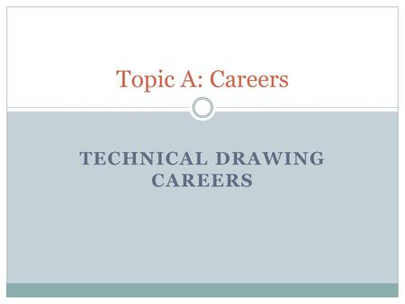 TECHNICAL DRAWING CAREERS Topic A: Careers. Drafting With this technical drawing career, you provide drawings and plans. Although you use computer- aided.