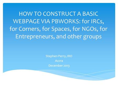 HOW TO CONSTRUCT A BASIC WEBPAGE VIA PBWORKS: for IRCs, for Corners, for Spaces, for NGOs, for Entrepreneurs, and other groups Stephen Perry, IRO Accra.