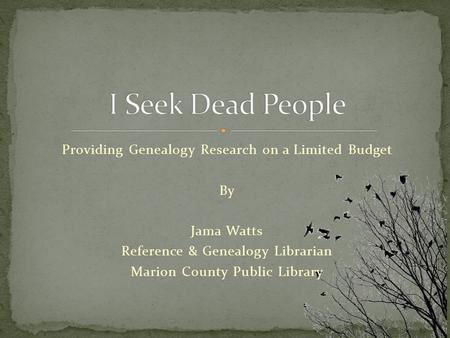 Providing Genealogy Research on a Limited Budget By Jama Watts Reference & Genealogy Librarian Marion County Public Library.