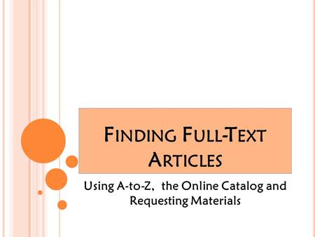 F INDING F ULL -T EXT A RTICLES Using A-to-Z, the Online Catalog and Requesting Materials.