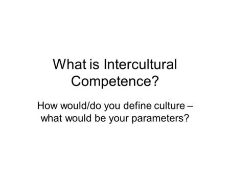 What is Intercultural Competence? How would/do you define culture – what would be your parameters?