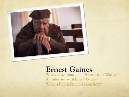 Ernest Gaines Where is he from?What has he Written? An Interview with Ernest Gaines. What is Ernest Gaines Doing Now?