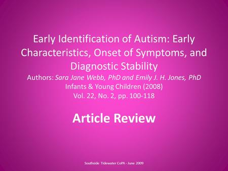 Early Identification of Autism: Early Characteristics, Onset of Symptoms, and Diagnostic Stability Authors: Sara Jane Webb, PhD and Emily J. H. Jones,
