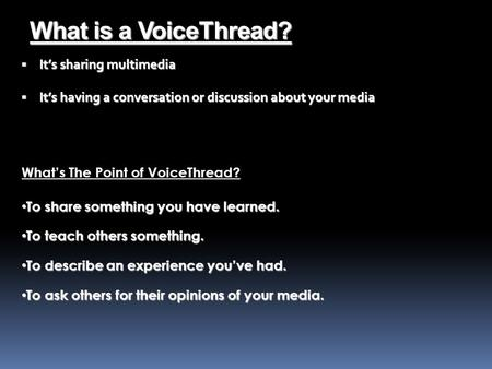 What is a VoiceThread?  It's sharing multimedia  It's having a conversation or discussion about your media To share something you have learned. To share.