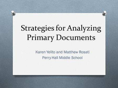 Strategies for Analyzing Primary Documents Karen Yelito and Matthew Rosati Perry Hall Middle School.