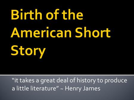 """it takes a great deal of history to produce a little literature"" ~ Henry James."