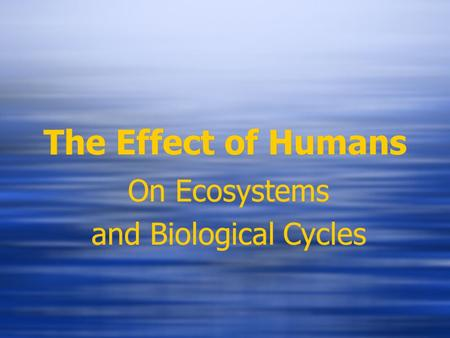 The Effect of Humans On Ecosystems and Biological Cycles On Ecosystems and Biological Cycles.