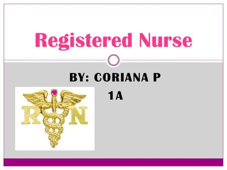BY: CORIANA P 1A Registered Nurse The Career Treat Patients Educate patients and the public about various medical conditions Provide advice and emotional.