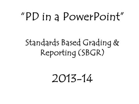"""PD in a PowerPoint"" Standards Based Grading & Reporting (SBGR) 2013-14."