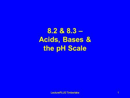 LecturePLUS Timberlake1 8.2 & 8.3 – Acids, Bases & the pH Scale.