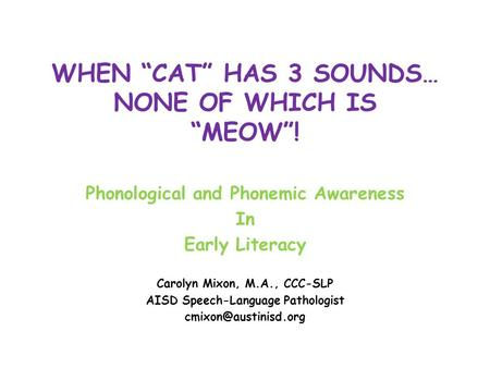 "WHEN ""CAT"" HAS 3 SOUNDS… NONE OF WHICH IS ""MEOW""! Phonological and Phonemic Awareness In Early Literacy Carolyn Mixon, M.A., CCC-SLP AISD Speech-Language."