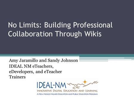 No Limits: Building Professional Collaboration Through Wikis Amy Jaramillo and Sandy Johnson IDEAL NM eTeachers, eDevelopers, and eTeacher Trainers.