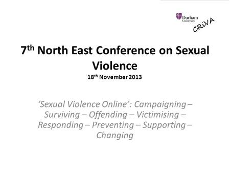 7 th North East Conference on Sexual Violence 18 th November 2013 'Sexual Violence Online': Campaigning – Surviving – Offending – Victimising – Responding.