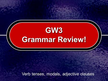 GW3 Grammar Review! Verb tenses, modals, adjective clauses.