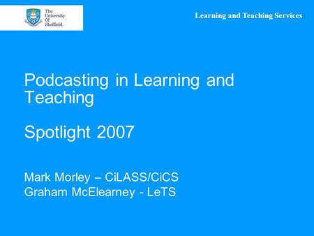 Learning and Teaching Services Podcasting in Learning and Teaching Spotlight 2007 Mark Morley – CiLASS/CiCS Graham McElearney - LeTS.