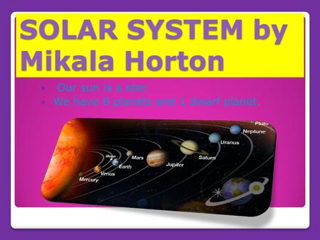 SOLAR SYSTEM by Mikala Horton Our sun is a star. We have 8 planets and 1 dwarf planet.