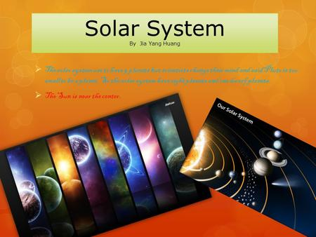 Solar System By Jia Yang Huang  The solar system use to have 9 planets but scientists change their mind and said Pluto is too small to be a planet. So.