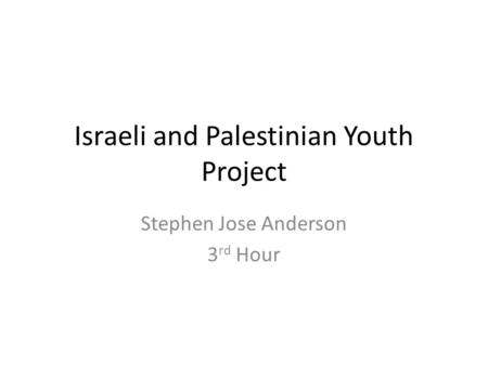 Israeli and Palestinian Youth Project Stephen Jose Anderson 3 rd Hour.