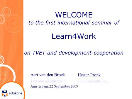 WELCOME to the first international seminar of Learn4Work on TVET and development cooperation Aart van den Broek Amsterdam, 22 September.