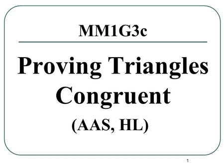 1 MM1G3c Proving Triangles Congruent (AAS, HL). 2 Postulates AAS If two angles and a non included side of one triangle are congruent to the corresponding.