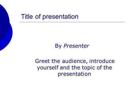 Title of presentation By Presenter Greet the audience, introduce yourself and the topic of the presentation.