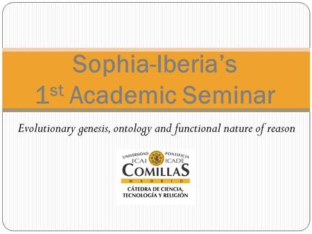 Evolutionary genesis, ontology and functional nature of reason Sophia-Iberia's 1 st Academic Seminar.