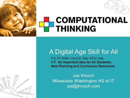 A Digital Age Skill for All Joe Kmoch Milwaukee Washington HS of IT For WI Math Council, May 2012 was: CT: An Important Idea for All Students: