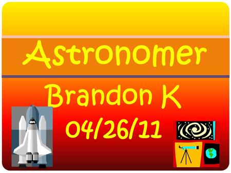 Brandon K 04/26/11 Astronomer Astronomers think big! They want to understand the entire universe—the nature of the Sun, Moon, planets, stars, galaxies,