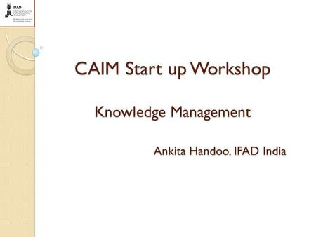 CAIM Start up Workshop Knowledge Management Ankita Handoo, IFAD India.