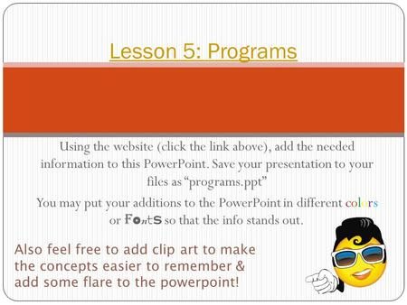 "Using the website (click the link above), add the needed information to this PowerPoint. Save your presentation to your files as ""programs.ppt"" You may."