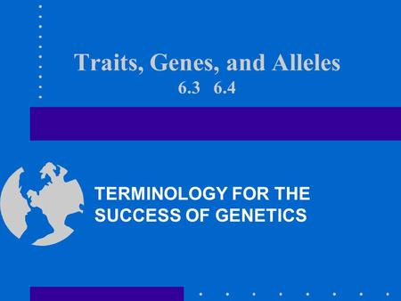 Traits, Genes, and Alleles 6.3 6.4 TERMINOLOGY FOR THE SUCCESS OF GENETICS.