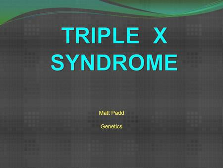 TRIPLE X SYNDROME Matt Padd Genetics.