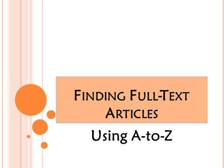 "F INDING F ULL -T EXT A RTICLES Using A-to-Z. ""F ULL -T EXT "" = C OMPLETE A RTICLE The library databases contain some articles which are ""full-text""--that."