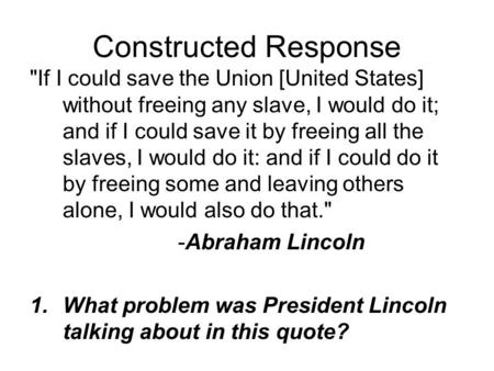 Constructed Response If I could save the Union [United States] without freeing any slave, I would do it; and if I could save it by freeing all the slaves,