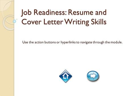 Job Readiness: Resume and Cover Letter Writing Skills Use the action buttons or hyperlinks to navigate through the module.